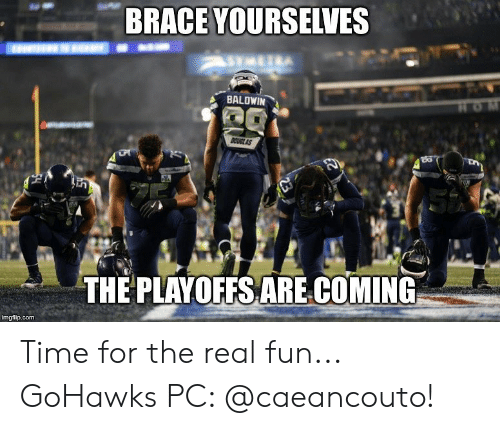 Brace Yourselves: BRACE YOURSELVES  BALDWIN  CUGLAS  in  THE PLAYOFFS ARE.COMING  imgflip.com Time for the real fun... GoHawks PC: @caeancouto!