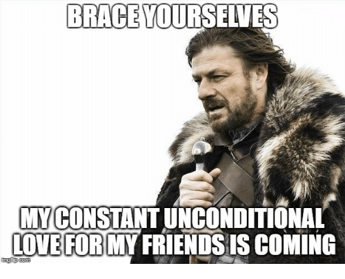 Brace Yourselves: BRACE YOURSELVES  MYCONSTANT UNCONDITIONAL  OVE FOR MY FRIENDS IS COMING  imgiip com