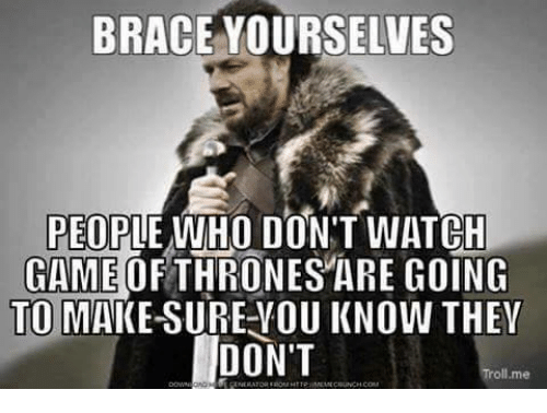 Memes, Troll, and Watch: BRACE YOURSELVES  PEOPLE WHO DON'T WATCH  GAMEOFTHRONES ARE GOING  TO MAKE-SURE-YOU KNOW THEV  DON'T  Troll.me