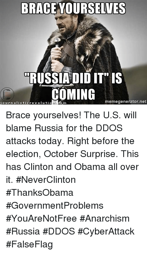 """Memes, Obama, and Braces: BRACE YOURSELVES  RUSSIA DID IT"""" IS  COMING  journalistic revolution memegenerator. net  Gom Brace yourselves! The U.S. will blame Russia for the DDOS attacks today. Right before the election, October Surprise. This has Clinton and Obama all over it. #NeverClinton #ThanksObama #GovernmentProblems #YouAreNotFree #Anarchism #Russia #DDOS #CyberAttack #FalseFlag"""