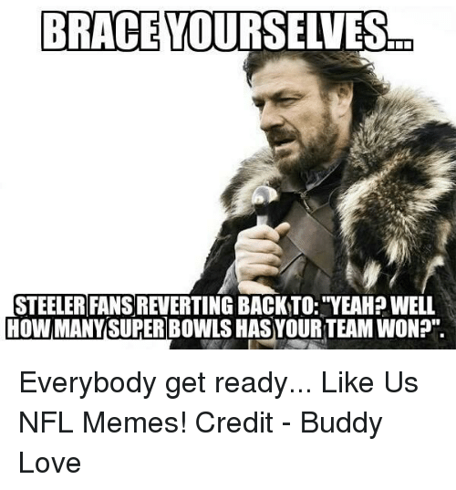 """Steeler Fans: BRACE YOURSELVES  STEELER FANS REVERTING BACKTO: YEAH?WELL  HOW MANY SUPER BOWLS HASYOURTEAM WON?"""" Everybody get ready...  Like Us NFL Memes!  Credit - Buddy Love"""