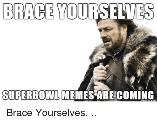 brace: BRACE YOURSELVES  SUPERBOWL MEMES ARE COMING  niaoe on ur Brace Yourselves. ..