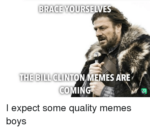 Quality Memes: BRACE YOURSELVES  THE BILL CLINTON MEMES ARE I expect some quality memes boys