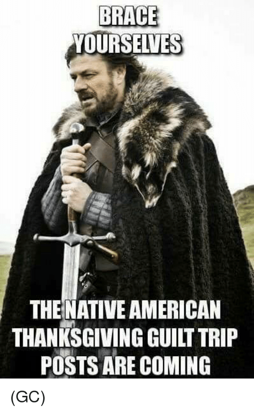 Brace Yourselves: BRACE  YOURSELVES  THE NATIVE AMERICAN  THANKSGIVING GUILT TRIP  POSTS ARE COMING (GC)