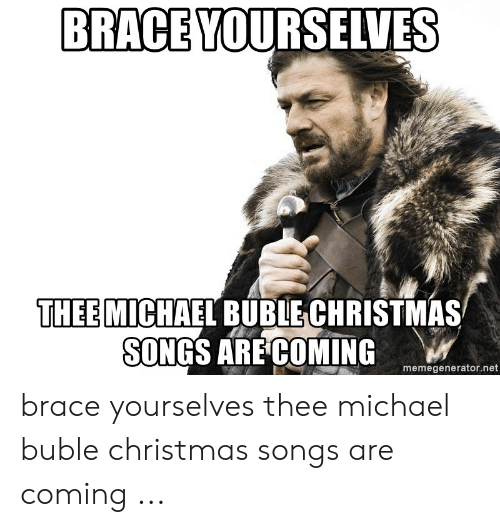 michael buble christmas: BRACE YOURSELVES  THEE MICHAEL BUBLE CHRISTMAS  SONGS ARE COMING  memegenerator.net brace yourselves thee michael buble christmas songs are coming ...