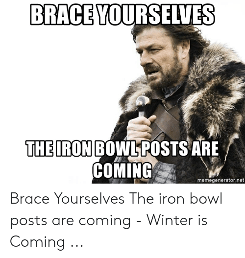 iron bowl: BRACE YOURSELVES  THEIRON BOWLPOSTS ARE  COMING  memegenerator.net Brace Yourselves The iron bowl posts are coming - Winter is Coming ...