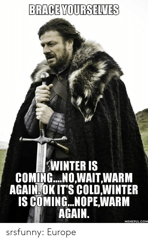 Brace Yourselves: BRACE YOURSELVES  WINTER IS  COMING...NOWAIT, WARM  AGAIN. OK ITS COLD,WINTER  IS COMING... NOPE,WARM  AGAIN.  MEMEFUL.COM srsfunny:  Europe