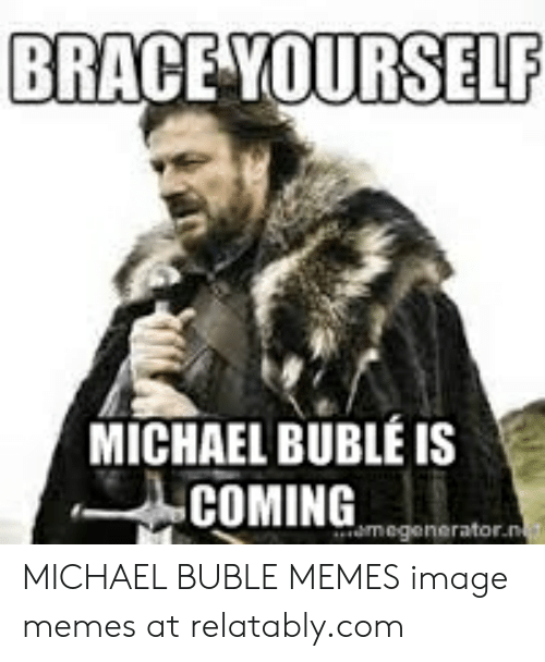 Michael Buble Memes: BRACEYOURSELP  MICHAEL BUBLÉ IS  COMINGecenerate MICHAEL BUBLE MEMES image memes at relatably.com