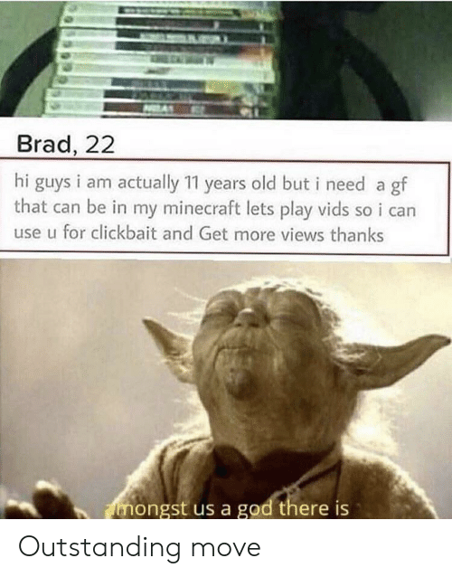clickbait: Brad, 22  hi guys i am actually 11 years old but i need a gf  that can be in my minecraft lets play vids so i can  use u for clickbait and Get more views thanks  mongst us a god there is Outstanding move