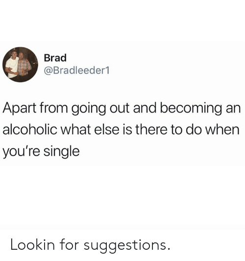 Alcoholic: Brad  @Bradleeder1  Apart from going out and becoming an  alcoholic what else is there to do when  you're single Lookin for suggestions.