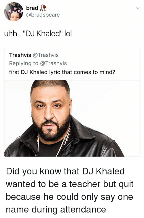 "Onee: brad  @bradspeare  uhh.. ""DJ Khaled"" lol  Trashvis @Trashvis  Replying to @Trashvis  first DJ Khaled lyric that comes to mind? Did you know that DJ Khaled wanted to be a teacher but quit because he could only say one name during attendance"
