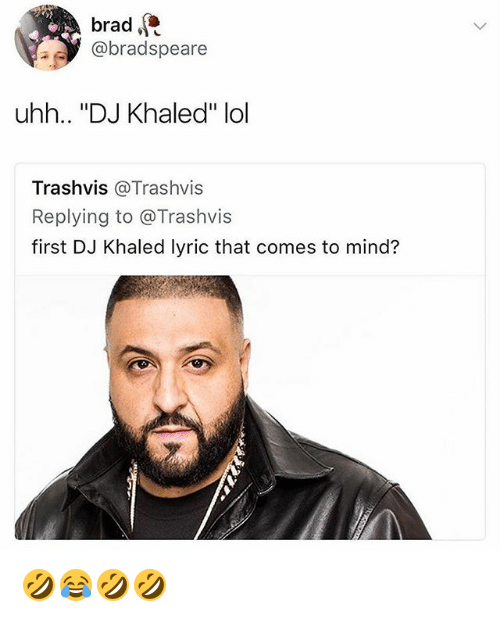 "DJ Khaled, Lol, and Girl Memes: brad  @bradspeare  uhh.. ""DJ Khaled"" lol  Trashvis @Trashvis  Replying to @Trashvis  first DJ Khaled lyric that comes to mind? 🤣😂🤣🤣"