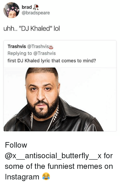 "DJ Khaled, Instagram, and Lol: brad  @bradspeare  ,  uhh.. ""DJ Khaled"" lol  Trashvis @TrashvisS  Replying to @Trashvis  first DJ Khaled lyric that comes to mind? Follow @x__antisocial_butterfly__x for some of the funniest memes on Instagram 😂"