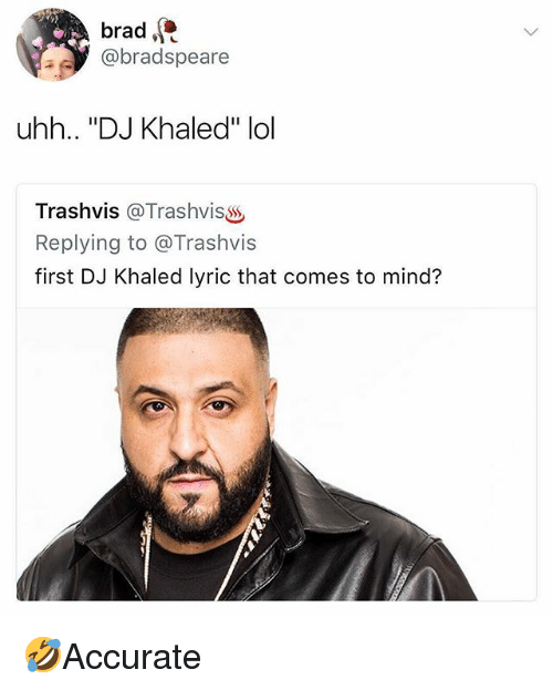 "DJ Khaled, Lol, and Memes: brad  @bradspeare  uhh.. ""DJ Khaled"" lol  Trashvis @TrashvisSS  Replying to @Trashvis  first DJ Khaled lyric that comes to mind? 🤣Accurate"
