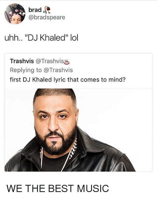 "DJ Khaled, Funny, and Lol: brad  @bradspeare  uhh.. ""DJ Khaled"" lol  Trashvis @Trashvisss  Replying to @Trashvis  first DJ Khaled lyric that comes to mind? WE THE BEST MUSIC"