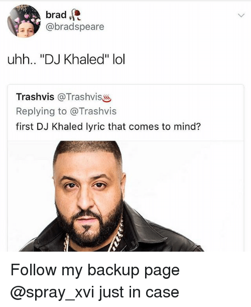 "DJ Khaled, Lol, and Memes: brad,  @bradspeare  uhh.. ""DJ Khaled"" lol  Trashvis @TrashvisSS  Replying to @Trashvis  first DJ Khaled lyric that comes to mind? Follow my backup page @spray_xvi just in case"