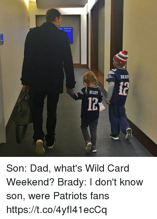Dad, Patriotic, and Tom Brady: BRAD  BRADY  12 Son: Dad, what's Wild Card Weekend?  Brady: I don't know son, were Patriots fans https://t.co/4yfI41ecCq