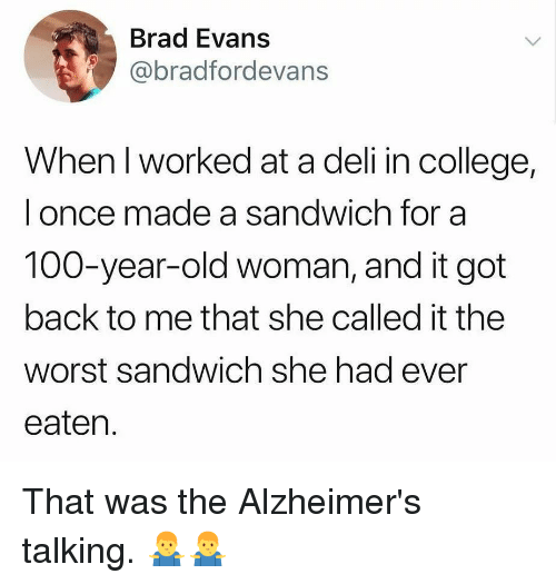Anaconda, College, and Memes: Brad Evans  @bradfordevans  When I worked at a deli in college,  l once made a sandwich for a  100-year-old woman, and it got  back to me that she called it the  worst sandwich she had ever  eaten. That was the Alzheimer's talking. 🤷♂️🤷♂️