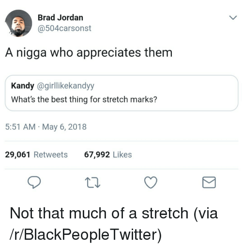 Blackpeopletwitter, Best, and Jordan: Brad Jordan  @504carsonst  A nigga who appreciates them  Kandy @girllikekandyy  What's the best thing for stretch marks?  5:51 AM May 6, 2018  29,061 Retweets  67,992 Likes <p>Not that much of a stretch (via /r/BlackPeopleTwitter)</p>