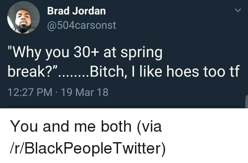 """Spring Break: Brad Jordan  @504carsonst  """"Why you 30+ at spring  break?""""...Bitch,I like hoes too tf  12:27 PM 19 Mar 18 <p>You and me both (via /r/BlackPeopleTwitter)</p>"""