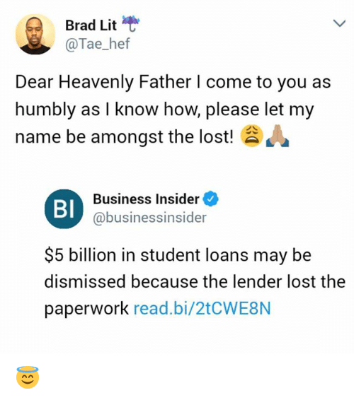 Lit, Memes, and Lost: Brad Lit  @Tae_hef  Dear Heavenly Father I come to you as  humbly as I know how, please let my  name be amongst the lost!  Business Insider  BI  @businessinsider  $5 billion in student loans may be  dismissed because the lender lost the  paperwork read.bi/2tCWE8N 😇