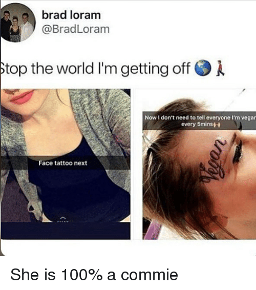 Anaconda, Memes, and Tattoo: brad loram  @BradLoram  top the world I'm getting off .  Now I don't need to tell everyone I'm vegar  every 5mins  Face tattoo next She is 100% a commie