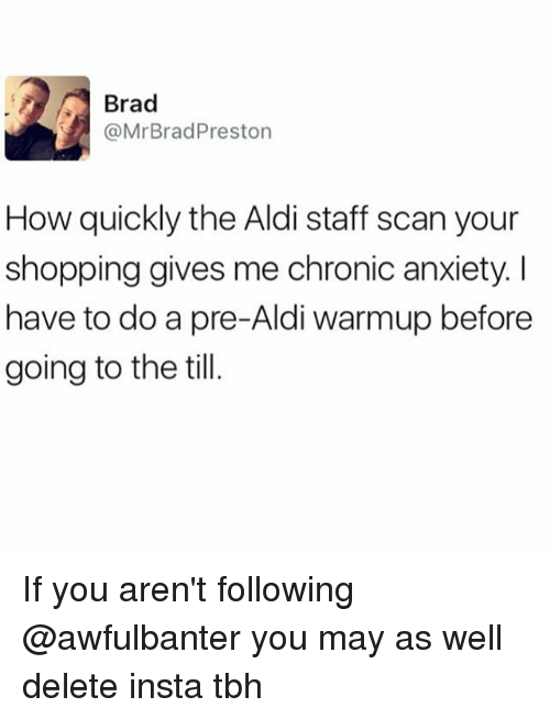aldi's: Brad  @Mr Brad Preston  How quickly the Aldi staff scan your  shopping gives me chronic anxiety l  have to do a pre-Aldi warmup before  going to the till If you aren't following @awfulbanter you may as well delete insta tbh