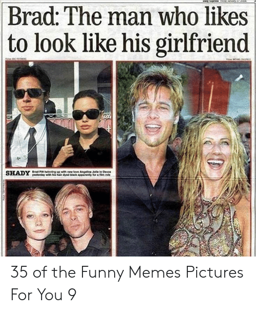 Pictures For: Brad: The man who likes  to look like his girlfriend 35 of the Funny Memes Pictures For You 9
