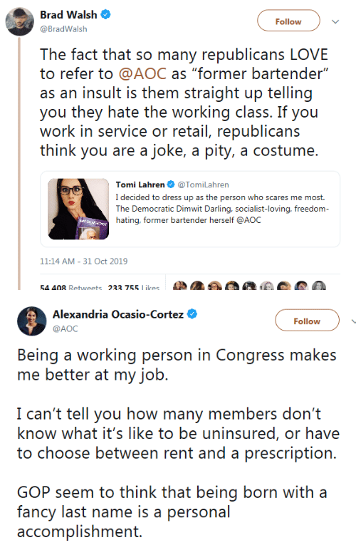 "cortez: Brad Walsh  Follow  @BradWalsh  The fact that so many republicans LOVE  to refer to @AOC as ""former bartender""  as an insult is them straight up telling  you they hate the working class. If you  work in service or retail, republicans  think you are a joke, a pity, a costume.  Tomi Lahren @TomiLahren  I decided to dress up as the person who scares me most.  The Democratic Dimwit Darling, socialist-loving, freedom-  hating, former bartender herself @AOC  11:14 AM 31 Oct 2019  54 408 Retweets 233 755 Likes   Alexandria Ocasio-Cortez  Follow  AOC  Being a working person in Congress makes  me better at my job.  I can't tell you how many members don't  know what it's like to be uninsured, or have  to choose between rent and a prescription.  GOP seem to think that being born with a  fancy last name is a personal  accomplishment."