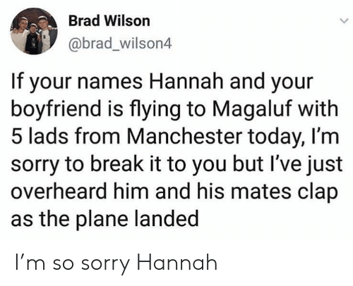 Brad: Brad Wilson  @brad_wilson4  If your names Hannah and your  boyfriend is flying to Magaluf with  5 lads from Manchester today, I'm  sorry to break it to you but I've just  overheard him and his mates clap  as the plane landed I'm so sorry Hannah