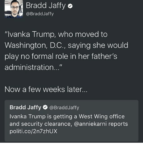 """Memes, 🤖, and West Wing: Bradd Jaffy o  @Bradd Jaffy  """"Ivanka Trump, who moved to  Washington, DC., saying she would  play no formal role in her father's  administration...""""  Now a few weeks later.  Bradd Jaffy  @Bradd Jaffy  Ivanka Trump is getting a West Wing office  and security clearance, @anniekarni reports  politi co/2n7zhUX"""