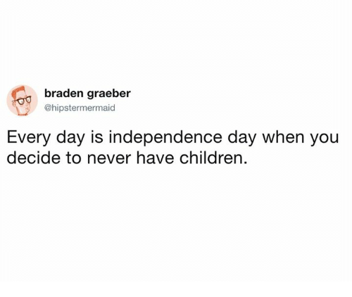 maids: braden graeber  @hipstermer  maid  Every day is independence day when you  decide to never have children.