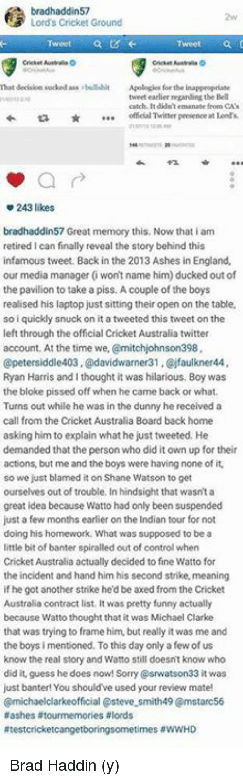 emanate: bradhaddin57  N3 Lord's Cricket Ground  That decision sucked ass bullshit  Apologies for the inappropriate  tweet earlier regarding the Bell  catch. didn't emanate feoen CA's  offeial Twitter presence  at Lord  243 likes  bradhaddin57 Great memory this. Now that iam  retired I can finally reveal the story behind this  infamous tweet. Back in the 2013 Ashes in England.  our media manager (won't name him) ducked out of  the pavilion to take a piss. Acouple of the boys  realised his laptop just sitting their open on the table,  so i quickly snuck on it atweeted this tweet on the  left through the official cricket Australia twitter  account. At the time we,  @mitchjohnson398,  petersiddle403.@davidwarner31 ,Qojfaulkner44  Ryan Harris and I thought it was hilarious. Boy was  the bloke pissed off when he came back or what.  Turns out while he was in the dunny hereceived a  call from the Cricket Australia Board back home  asking him to explain what he just tweeted. He  demanded that the person who did it own up fortheir  actions, but me and the boys were having none of it.  so we just blamed it on Shane Watson to get  ourselves out of trouble. In hindsight that wasn't a  great idea because Watto had only been suspended  just a few months earlier on the Indian tour for not  doing his homework. What was supposed to be a  little bit of banter spiralled out of control when  Cricket Australia actually decided to fine Watto for  the incident and hand him his second strike, meaning  if he got another strike he'd be axed from the Cricket  Australia contract list. It was pretty funny actually  because Watto thought that it was Michael Clarke  that was trying to frame him, but really it was me and  the boys i mentioned. To this day only a few of us  know the real story and Watto still doesnt know who  did it, guess he does now! 33 it was  just banter! You should've used your review mate!  Cmichaelclarkeofficial asteve smith49 Cmstarc56  aashes tourmemories alords  Atestcric