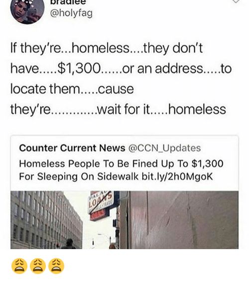 Homeless, Memes, and News: bradlee  @holyfag  If they're...homeless...they don't  have....$1,300or an address....to  they're.  wait fori  i.. .homeless  Counter Current News @cCN Updates  Homeless People To Be Fined Up To $1,300  For Sleeping On Sidewalk bit.ly/2h0MgoK 😩😩😩