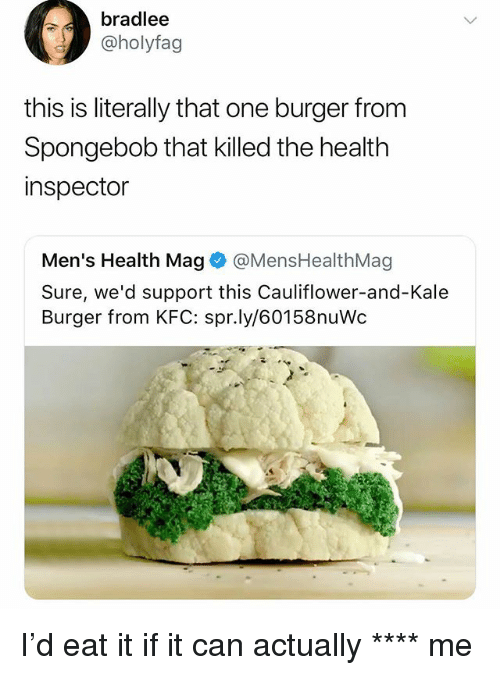 Kfc, Memes, and SpongeBob: bradlee  @holyfag  this is literally that one burger from  Spongebob that killed the healtlh  inspector  Men's Health Mag@MensHealthMag  Sure, we'd support this Cauliflower-and-Kale  Burger from KFC: spr.ly/60158nuWc I'd eat it if it can actually **** me
