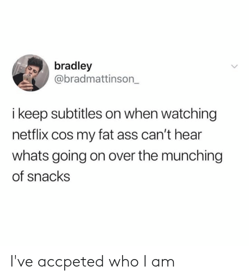Bradley: bradley  @bradmattinson_  i keep subtitles on when watching  netflix cos my fat ass can't hear  whats going on over the munching  of snacks I've accpeted who I am