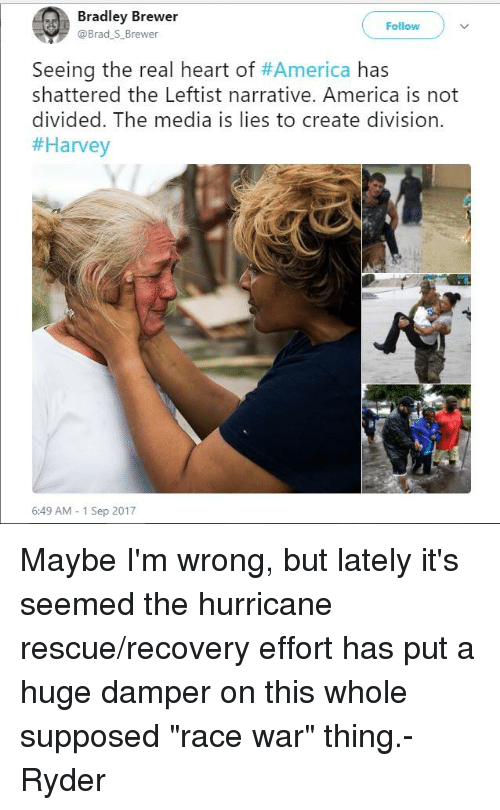 """race wars: Bradley Brewer  @Brad S_Brewer  Follow  Seeing the real heart of#America has  shattered the Leftist narrative. America is not  divided. The media is lies to create division.  #Harvey  6:49 AM-1 Sep 2017 Maybe I'm wrong, but lately it's seemed the hurricane rescue/recovery effort has put a huge damper on this whole supposed """"race war"""" thing.- Ryder"""