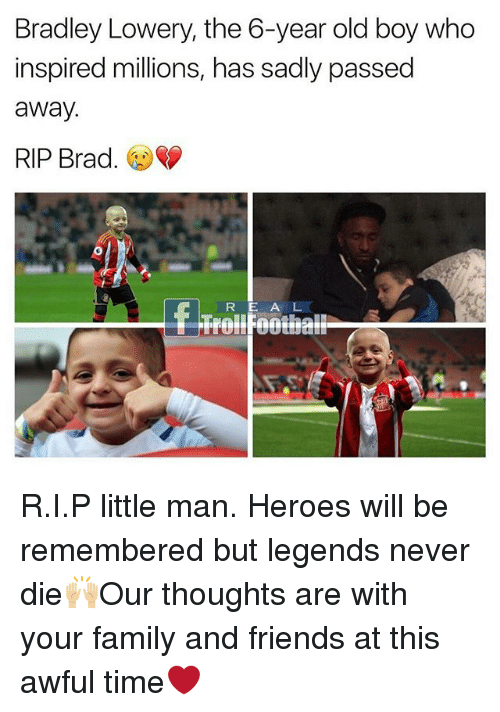 Legends Never Die: Bradley Lowery, the 6-year old boy who  inspired millions, has sadly passed  away  RIP Brad.  R E A L R.I.P little man. Heroes will be remembered but legends never die🙌🏼Our thoughts are with your family and friends at this awful time❤️