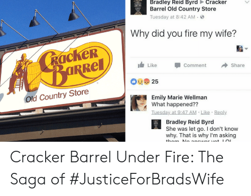 Bradley Reid: Bradley Reid Byrd Cracker  Barrel Old Country Store  Tuesday at 8:42 AM  Why did you fire my wife?  RackeR  Like  Comment  BURRE  ARRel  Share  25  Old Country Store  Emily Marie Wellman  What happened??  Iuesday at 9:47 AM Like Reply  Bradley Reid Byrd  She was let go. I don't know  why. That is why I'm asking  thom N ancwor vet LOL Cracker Barrel Under Fire: The Saga of #JusticeForBradsWife