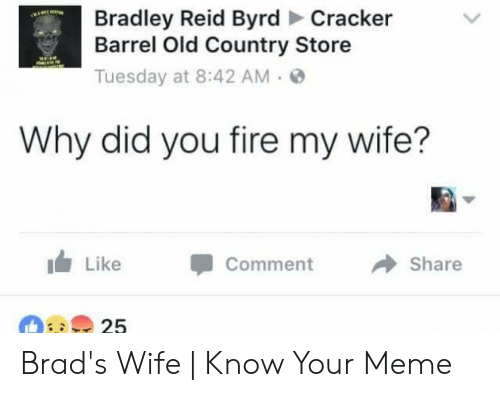 Bradley Reid: Bradley Reid Byrd Cracker  Barrel Old Country Store  Tuesday at 8:42 AM.  Why did you fire my wife?  1 Like -Comment →Share Brad's Wife | Know Your Meme
