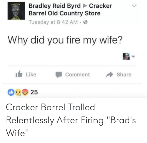 "Bradley Reid: Bradley Reid Byrd Cracker  Barrel Old Country Store  Tuesday at 8:42 AM.  Why did you fire my wife?  Share  LikeComment  25 Cracker Barrel Trolled Relentlessly After Firing ""Brad's Wife"""