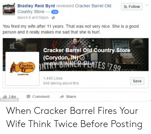Bradley Reid: Bradley Reid Byrd reviewed Cracker Barrel Old  Country Store T  March 6 at 6:58pm  Follow  You fired my wife after 11 years. That was not very nice. She is a good  person and it really makes me sad that she is hurt  Cracker Barrel Old Country Store  (Corydon, IN)  Breaktdst  CratNTRY BINNER-PYEATES $7.99.  racker  Rarrel  1,440 Likes  948 talking about this  Save  Like  Facebook  Comment  Share When Cracker Barrel Fires Your Wife Think Twice Before Posting