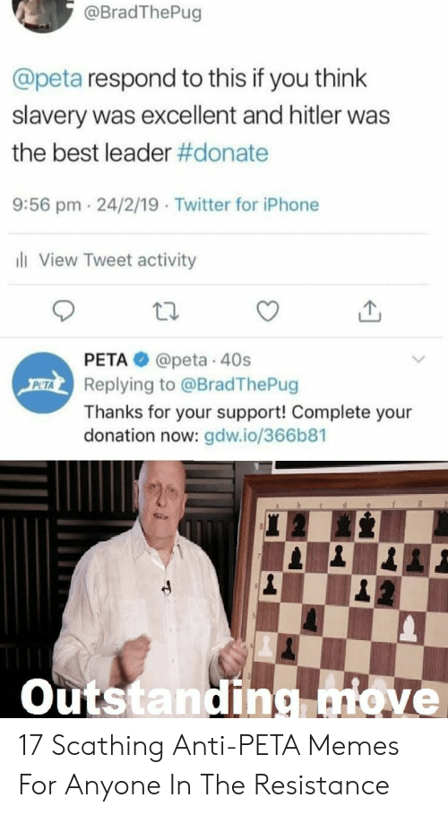 Anti Peta: @BradThePug  @peta respond to this if you think  slavery was excellent and hitler was  the best leader #donate  9:56 pm 24/2/19 Twitter for iPhone  li View Tweet activity  PETA@peta 40s  Replying to @BradThePug  PETA  Thanks for your support! Complete your  donation now: gdw.io/366b81  Outstanding move 17 Scathing Anti-PETA Memes For Anyone In The Resistance