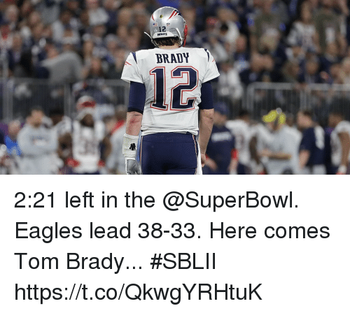 Philadelphia Eagles, Memes, and Tom Brady: BRADY  12 2:21 left in the @SuperBowl.  Eagles lead 38-33.  Here comes Tom Brady... #SBLII https://t.co/QkwgYRHtuK