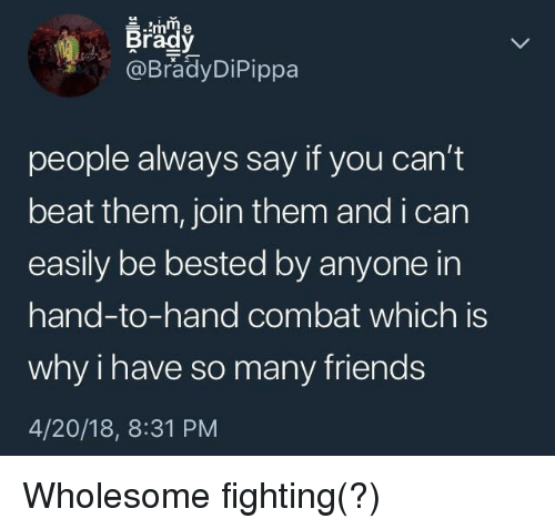 Beat Them: Brady  @BradyDiPippa  people always say if you can't  beat them, join them and i carn  easily be bested by anyone in  hand-to-hand combat which is  why i have so many friends  4/20/18, 8:31 PM <p>Wholesome fighting(?)</p>