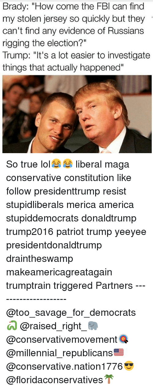 "America, Fbi, and Lol: Brady: ""How come the FBI can find  my stolen jersey so quickly but they  can't find any evidence of Russians  rigging the election?""  Trump: ""It's a lot easier to investigate  things that actually happened"" So true lol😂😂 liberal maga conservative constitution like follow presidenttrump resist stupidliberals merica america stupiddemocrats donaldtrump trump2016 patriot trump yeeyee presidentdonaldtrump draintheswamp makeamericagreatagain trumptrain triggered Partners --------------------- @too_savage_for_democrats🐍 @raised_right_🐘 @conservativemovement🎯 @millennial_republicans🇺🇸 @conservative.nation1776😎 @floridaconservatives🌴"