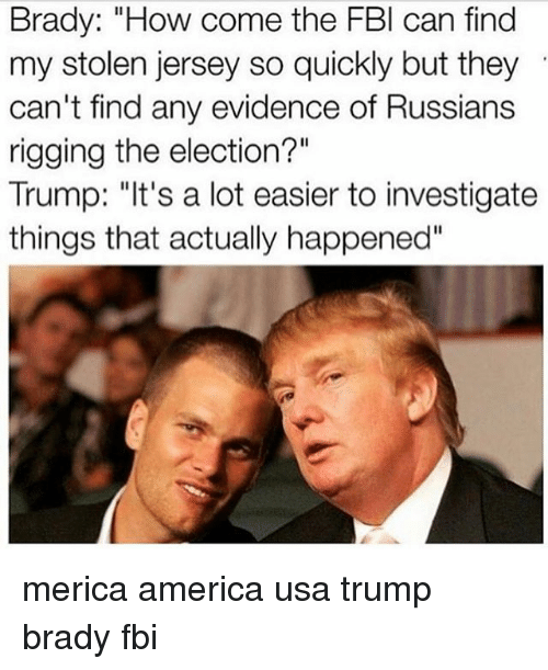 """America, Fbi, and Memes: Brady: """"How come the FBI can find  my stolen jersey so quickly but they  can't find any evidence of Russians  rigging the election?""""  Trump: """"It's a lot easier to investigate  things that actually happened"""" merica america usa trump brady fbi"""