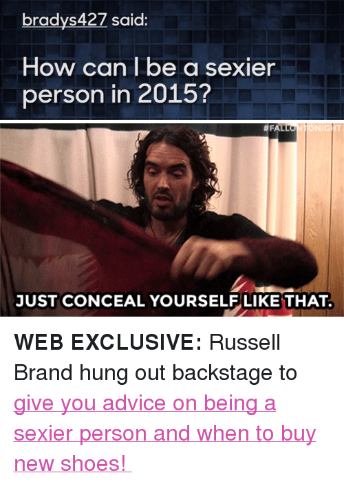 """Russell Brand: bradys427 said:  How can be a sexier  person in 2015?   TONIGHT  JUST CONCEAL YOURSELF LIKE THAT <p><strong>WEB EXCLUSIVE:</strong>Russell Brand hung out backstage to<a href=""""https://www.youtube.com/watch?v=qO2VIX0tlJg&amp;index=9&amp;list=UU8-Th83bH_thdKZDJCrn88g"""" target=""""_blank""""> give you advice on being a sexier person and when to buy new shoes!</a></p>"""
