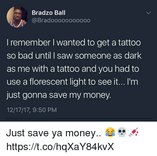Bad, Money, and Saw: Bradzo Ball  @Bradoooooooooo0  I remember I wanted to get a tattoo  so bad until I saw someone as dark  as me with a tattoo and you had to  use a florescent light to see it...I'm  just gonna save my money.  12/17/17, 9:50 PM Just save ya money.. 😂💀💉 https://t.co/hqXaY84kvX