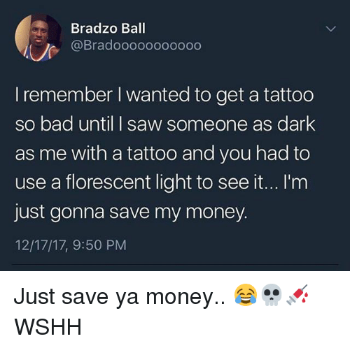 Bad, Memes, and Money: Bradzo Ball  @Bradooooooooooo  I remember I wanted to get a tattoo  so bad until I saw someone as dark  as me with a tattoo and you had to  use a florescent light to see it...I'm  just gonna save my money.  12/17/17, 9:50 PM Just save ya money.. 😂💀💉 WSHH